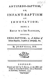 Anti-paedo-baptism, or, infant-baptism an innovation: being a reply to a late pamphlet entitled, Paedo-baptism; or, a defence of infant-baptism, in point of antiquity, etc