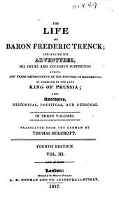 The Life of Baron Frederic Trenck: Containing His Adventures, His Cruel and Excessive Sufferings During Ten Years' Imprisonment at the Fortress of Magdeburg, by Command of the Late King of Prussia : Also Anecdotes, Historical, Political, and Personal, Volume 3