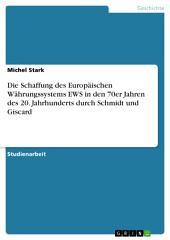 Die Schaffung des Europäischen Währungssystems EWS in den 70er Jahren des 20. Jahrhunderts durch Schmidt und Giscard