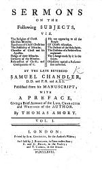 Sermons on the Following Subjects, viz. The Religion of Christ. Christian Morality ... By the late Reverend S. Chandler ... Published from his manuscript; with a preface, giving a brief account of the life, character and writings of the author. By Thomas Amory. [With a portrait.]