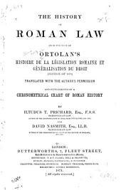 The History of Roman Law from the Text of Ortolan's Histoire de la Législation Romaine Et Généralisation Du Droit (edition of 1870) Translated with the Author's Permission and Supplemented by a Chronometrical Chart of Roman History