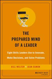 The Prepared Mind of a Leader: Eight Skills Leaders Use to Innovate, Make Decisions, and Solve Problems