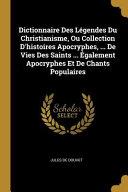 Dictionnaire Des L  gendes Du Christianisme  Ou Collection d Histoires Apocryphes      de Vies Des Saints       galement Apocryphes Et de Chants Populai PDF