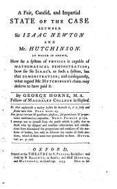 A Fair, Candid, and Impartial State of the Case Between Sir Isaac Newton and Mr. Hutchinson: In which is Shewn, how Far a System of Physics is Capable of Mathematical Demonstration; how Far Sir Isaac's, as Such a System, Has that Demonstration; and Consequently, what Regard Mr. Hutchinson's Claim May Deserve to Have Paid it