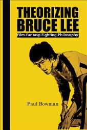 Theorizing Bruce Lee: Film-fantasy-fighting-philosophy