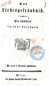 Das Liebesgeständniss. Ein Lustspiel in fünf Aufzügen. Für das k. k. National-Hoftheatek, 1793