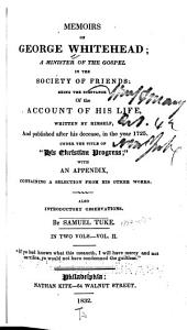 Memoirs of George Whitehead ; a Minister of the Gospel in the Society of Friends : Being the Substance of the Account of His Lfe, Written by Himself, and Published After His Decease, in the Year 1725, Under the Title of His Christian Progress ; with an Appendix Containing a Selection of His Other Works : Also Introductory Observations: Volume 2