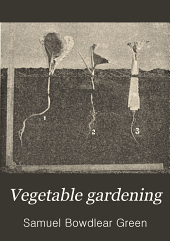 Vegetable Gardening: A Manual on the Growing of Vegetables for Home Use and Marketing : Prepared Especially for the Classes of the School of Agriculture of the University of Minnesota