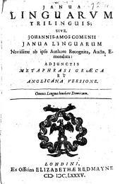 Janua Linguarvm Trilinguis; Sive, Johannis-Amos Comenii Janua Linguarum Novissime ab ipso Authore Recognita, Aucta, Emendata: Adjunctis Metaphrasi Graeca Et Anglicana Versione