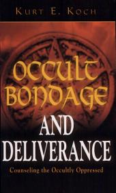 Occult Bondage and Deliverance: Advice for Counselling the Sick, the Troubled, and the Occultly Oppressed