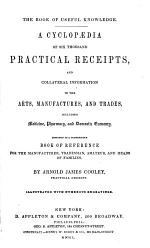 A Cyclopaedia of Six Thousand Practical Receipts, and Collateral Information in the Arts, Manufactures, and Trades