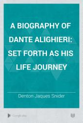 A Biography of Dante Alighieri: Set Forth as His Life Journey