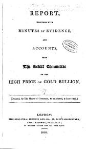 Report, together with minutes of evidence, and accounts, from the Select Committee on the High Price of Gold Bullion