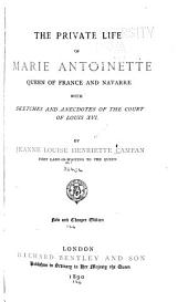 The Private Life of Marie Antoinette, Queen of France and Navarre: With Sketches and Anecdotes of the Courts of Louis XVI.