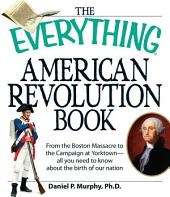 The Everything American Revolution Book: From the Boston Massacre to the Campaign at Yorktown-all you need to know about the birth of our nation
