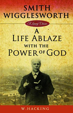 Smith Wigglesworth  A Life Ablaze with the Power of God PDF