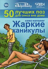 Секс-каталог «Жаркие каникулы». Как провести отпуск или каникулы, не теряя даром времени. 50 лучших поз для секса вне дома