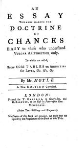An Essay Towards Making the Doctrine of Chances Easy to Those who Understand Vulgar Arithmetick Only: To which are Added, Some Useful Tables on Annuities for Lives, &c. ... By Mr. Hoyle