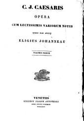 C. J. Caesaris opera. Vol. 1 cum lectissimis variorum notis quibus suas adjederunt E. Johanneau et J. Mangeart