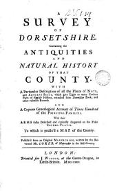 A Survey of Dorsetshire: Containing the Antiquities and Natural History of that County. With a Particular Description of All the Palces of Note, and Antient Seats, which Gave Light to Many Curious Parts of English History, Extracted from Doomsday Book, and Other Valuable Records. And a Copious Genealogical Account of Three Hundred of the Principal Families. With Their Arms Fully Described and Curiously Engraved on Six Folio Copper-plates. To which is Prefix'd a Map of the County. Publish'd from an Original Manuscript, Written by the Reverend Mr. Coker, of Mapowder in the Said County..