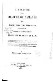A Treatise on the Measure of Damages, Or, An Inquiry Into the Principles which Govern the Amount of Compensation Recovered in Suits at Law ...