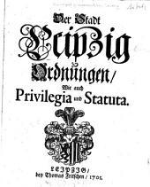 Der Stadt Leipzig Ordnungen wie auch Privilegia und Statuta