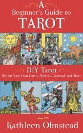 A Beginner's Guide To Tarot: DIY Tarot: Design Your Own Cards, Spreads, Journal, and More