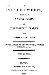 A Cup of Sweets that Can Never Cloy: Or, Delightful Tales for Good Children