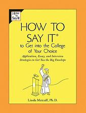 How to Say It to Get Into the College of Your Choice: Application, Essay, and Interview Strategies to Get You theBig Envelope