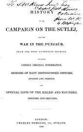 History of the Campaign on the Sutlej and the War in the Punjaub, from the Most Authentic Sources: Including Copious Original Information, Memoirs of Many Distinguished Officers ... and Official Lists of the Killed and Wounded ...