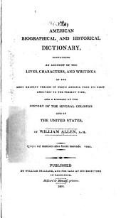 An American Biographical and Historical Dictionary: Containing an Account of the Lives, Characters, and Writings of the Most Eminent Persons in North America from Its First Discovery to the Present Time, and a Summary of the History of the Several Colonies, and of the United States