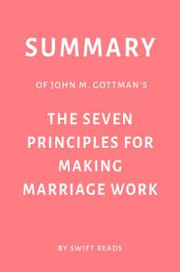 Summary of John M  Gottman   s The Seven Principles for Making Marriage Work by Swift Reads Book