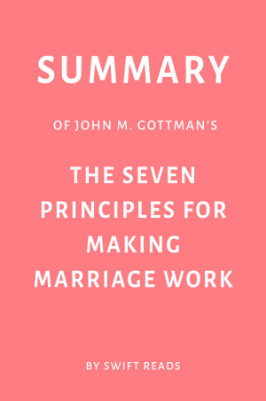 Summary of John M  Gottman   s The Seven Principles for Making Marriage Work by Swift Reads