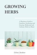 Growing Herbs: A Beginner's Guide to Container Gardening and Growing Medicinal and Culinary Herbs at Home