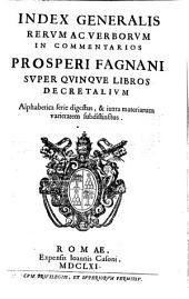 Commentaria In Quinque Libros Decretalium: Index Generalis Rerum Ac Verborum In Commentarios Prosperi Fagnani Super Quinque Libros Decretalium, Volume 6