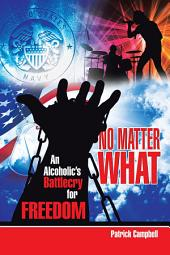 No Matter What: An Alcoholic's Battle Cry for Freedom