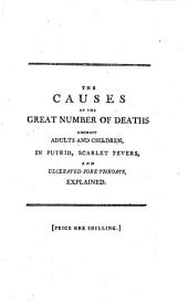 The Causes of the Great Number of Deaths Amongst Adults and Children, in Putrid, Scarlet Fevers, and Ulcerated Sore Throats, Explained: With More Successful Modes of Treating Those Alarming Disorders; as Practised at the St. Mary-le-bone Infirmary. By William Rowley, M.D. ...