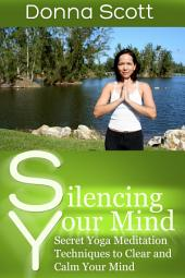 Silencing Your Mind: Secret Yoga Meditation Techniques to Clear and Calm Your Mind