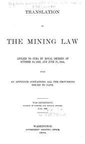 Translation of the mining law applied to Cuba by royal decrees of October 10, 1883, and June 27, 1884: with an appendix containing all the provisions issued to date