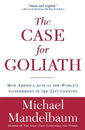 The Case for Goliath: How America Acts as the World's Government in the