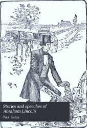 Stories and Speeches of Abraham Lincoln: Including Stories of Lincoln's Early Life, Stories of Lincoln as a Lawyer, Presidential Incidents, Stories of the War, Etc.,etc. Lincoln's Letters and Great Speeches Chronologically Arranged; with Biographical Sketch