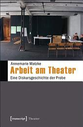 Arbeit am Theater: Eine Diskursgeschichte der Probe