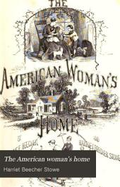 The American Woman's Home: Or, Principles of Domestic Science; Being a Guide to the Formation and Maintenance of Economical, Healthful, Beautiful, and Christian Homes