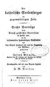 Der katholische Seelensorger in gegenwärtiger Zeit: Vorträge bey geistl. Exercitien, Band 1