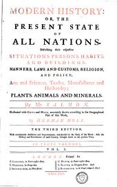 Modern History, Or, The Present State of All Nations: Describing Their Respective Situations, Persons, Habits, and Buildings, Manners, Laws and Customs ... Plants, Animals, and Minerals, Volume 1