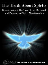 The Truth About Spirits: Reincarnation, The Cult of the Deceased and Paranormal Spirit Manifestations