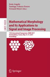 Mathematical Morphology and Its Applications to Signal and Image Processing: 13th International Symposium, ISMM 2017, Fontainebleau, France, May 15–17, 2017, Proceedings