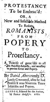 Protestancy to be Embrac'd: or, a new and infallible method to reduce Romanists from Popery to Protestancy, etc