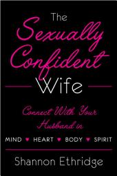 The Sexually Confident Wife: Connecting with Your HusbandMind Body Heart Spirit