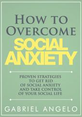 How to Overcome Social Anxiety: Proven Strategies to Get Rid of Social Anxiety and Take Control of Your Social Life